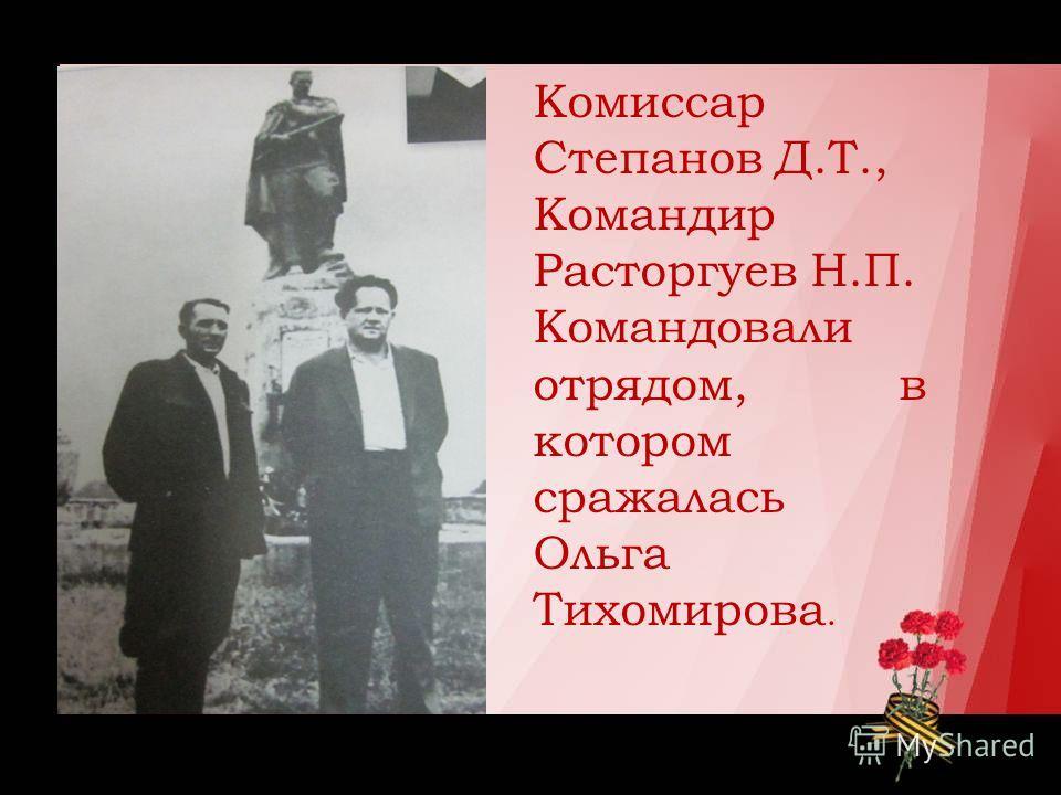 Комиссар Степанов Д.Т., Командир Расторгуев Н.П. Командовали отрядом, в котором сражалась Ольга Тихомирова.