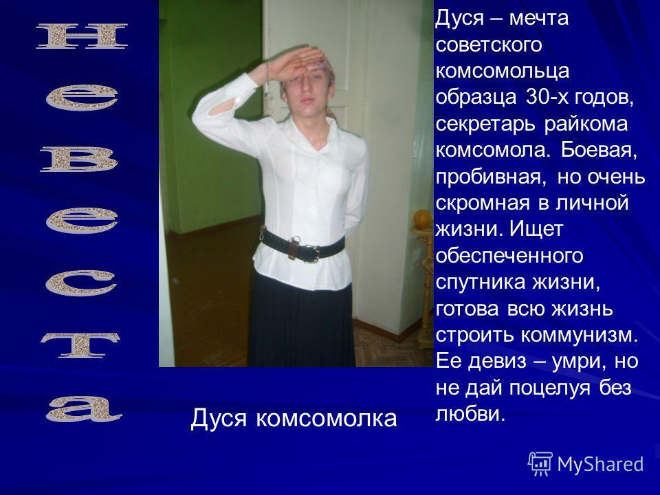 Дуся комсомолка Дуся – мечта советского комсомольца образца 30-х годов, секретарь райкома комсомола. Боевая, пробивная, но очень скромная в личной жизни. Ищет обеспеченного спутника жизни, готова всю жизнь строить коммунизм. Ее девиз – умри, но не да