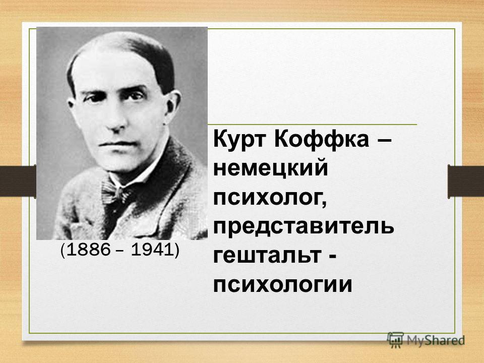 Курт Коффка – немецкий психолог, представитель гештальт - психологии (1886 – 1941)