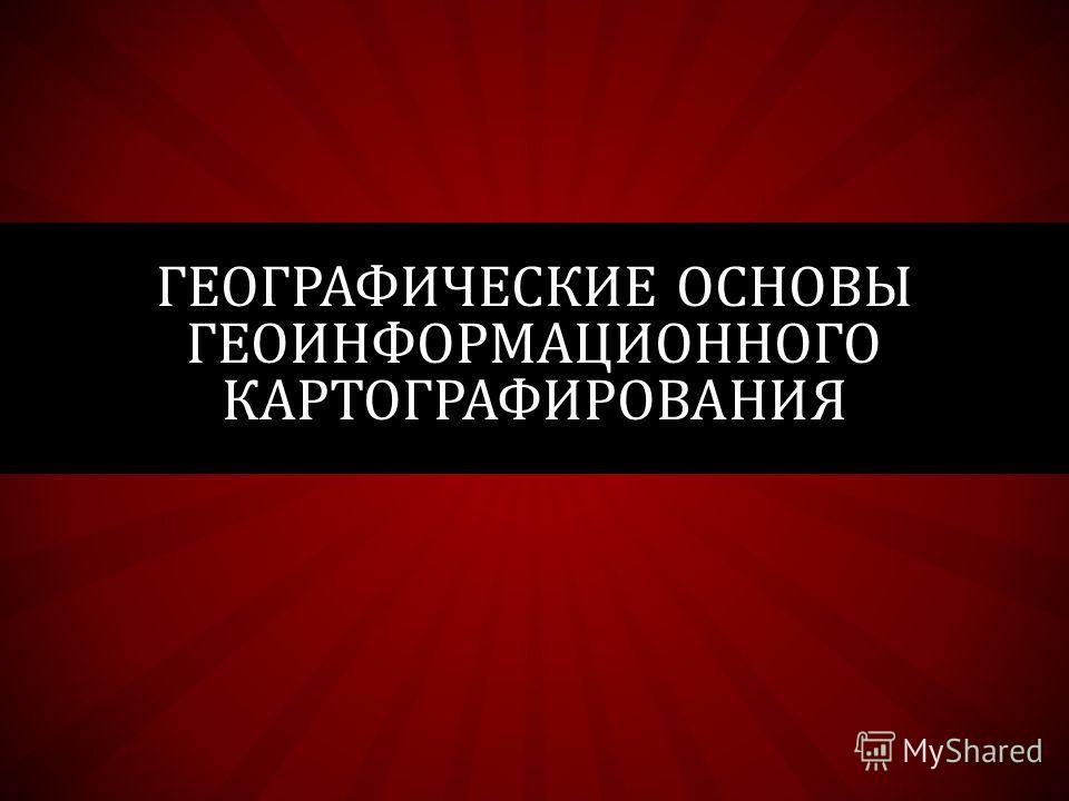 ГЕОГРАФИЧЕСКИЕ ОСНОВЫ ГЕОИНФОРМАЦИОННОГО КАРТОГРАФИРОВАНИЯ
