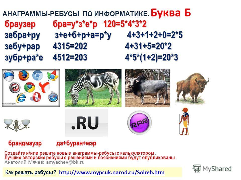 Создайте и/или решите новые анаграммы-ребусы с калькулятором. Лучшие авторские ребусы с решениями и пояснениями будут опубликованы. Анатолий Мячев: amyachev@bk.ru браузербра=у*з*е*р 120=5*4*3*2 зебра+ру з+е+б+р+а=р*у 4+3+1+2+0=2*5 зебу+рар4315=202 4+
