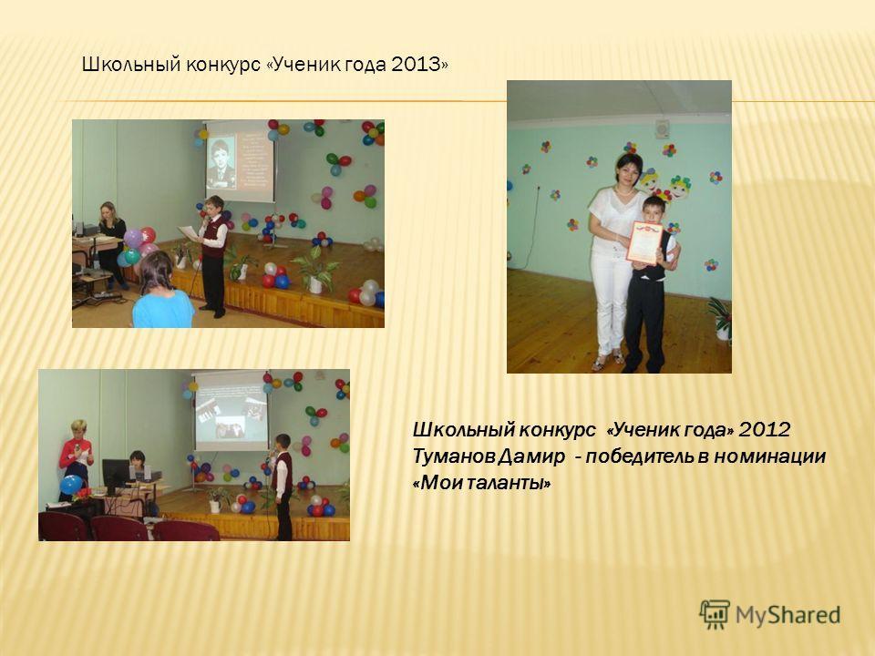 Школьный конкурс «Ученик года» 2012 Туманов Дамир - победитель в номинации «Мои таланты» Школьный конкурс «Ученик года 2013»