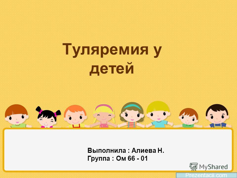 Туляремия у детей Prezentacii.com Выполнила : Алиева Н. Группа : Ом 66 - 01