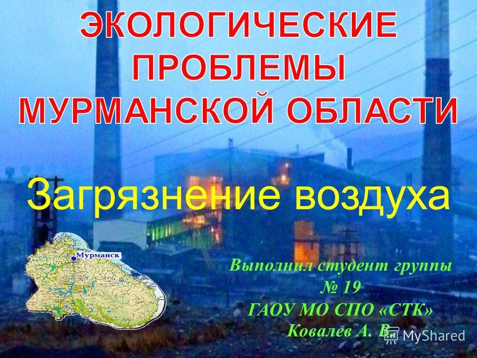 Выполнил студент группы 19 ГАОУ МО СПО «СТК» Ковалев А. В. Загрязнение воздуха