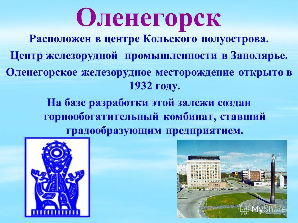 Оленегорск Расположен в центре Кольского полуострова. Центр железорудной промышленности в Заполярье. Оленегорское железорудное месторождение открыто в 1932 году. На базе разработки этой залежи создан горнообогатительный комбинат, ставший градообразую