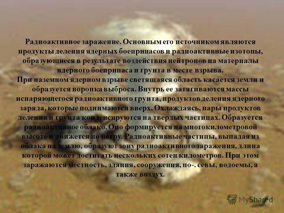 Радиоактивное заражение. Основным его источником являются продукты деления ядерных боеприпасов и радиоактивные изотопы, образующиеся в результате воздействия нейтронов на материалы ядерного боеприпаса и грунта в месте взрыва. При наземном ядерном взр