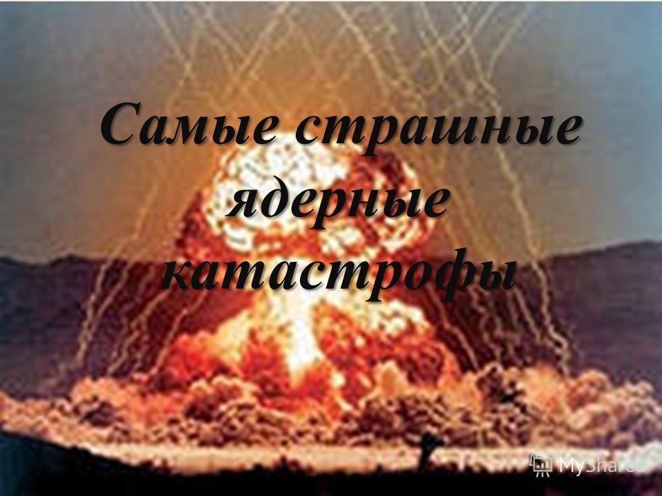 Самые страшные ядерные катастрофы