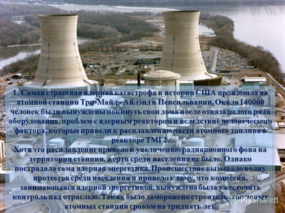 1. Самая страшная ядерная катастрофа в истории США произошла на атомной станции Три-Майл –Айлэнд в Пенсильвании. Около 140000 человек были вынуждены покинуть свои дома после отказа целого ряда оборудования, проблем с ядерным реактором и вследствие че