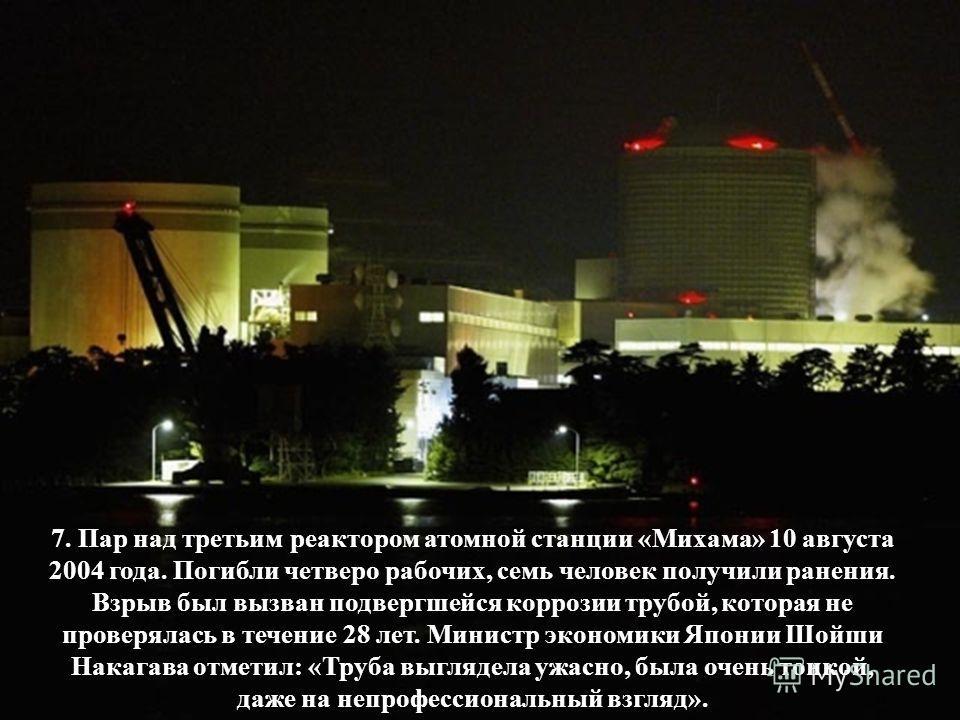 7. Пар над третьим реактором атомной станции «Михама» 10 августа 2004 года. Погибли четверо рабочих, семь человек получили ранения. Взрыв был вызван подвергшейся коррозии трубой, которая не проверялась в течение 28 лет. Министр экономики Японии Шойши
