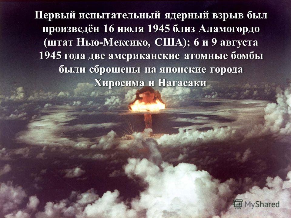 Первый испытательный ядерный взрыв был произведён 16 июля 1945 близ Аламогордо (штат Нью-Мексико, США); 6 и 9 августа 1945 года две американские атомные бомбы были сброшены на японские города Хиросима и Нагасаки Первый испытательный ядерный взрыв был