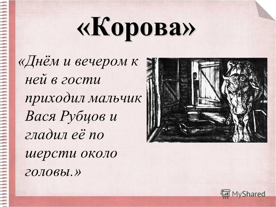 «Корова» «Днём и вечером к ней в гости приходил мальчик Вася Рубцов и гладил её по шерсти около головы.»