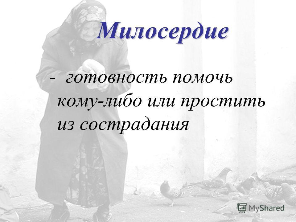 Милосердие - готовность помочь кому-либо или простить из сострадания