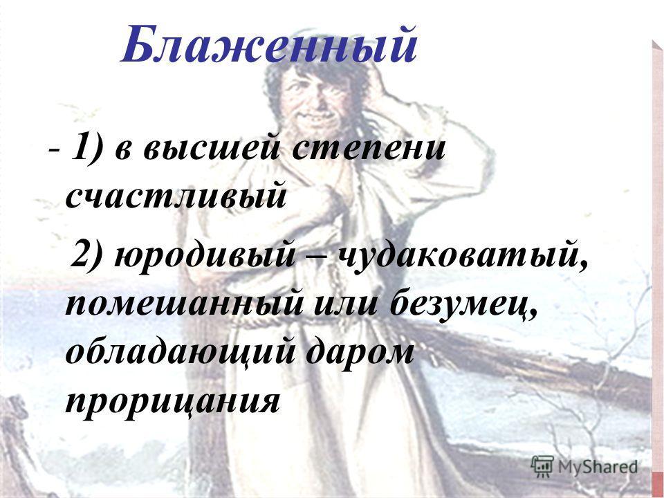 Блаженный - 1) в высшей степени счастливый 2) юродивый – чудаковатый, помешанный или безумец, обладающий даром прорицания