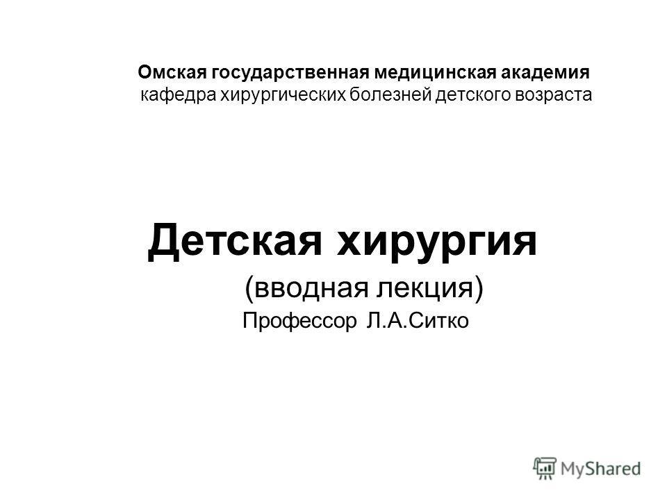 Омская государственная медицинская академия кафедра хирургических болезней детского возраста Детская хирургия (вводная лекция) Профессор Л.А.Ситко