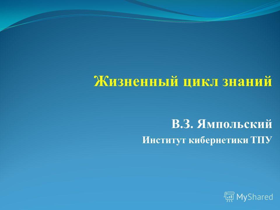 Жизненный цикл знаний В.З. Ямпольский Институт кибернетики ТПУ