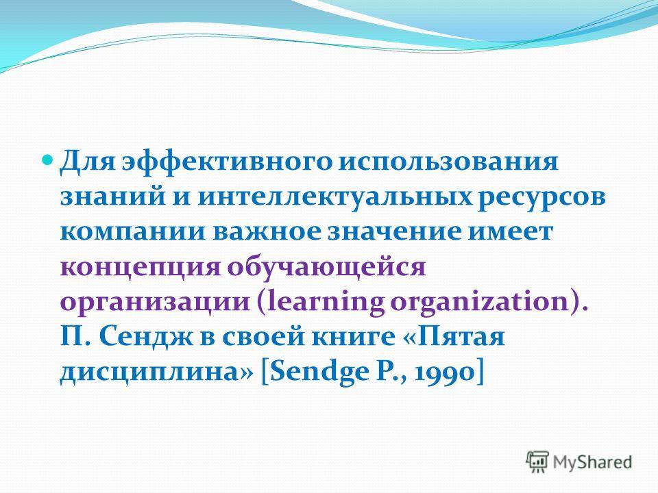 Для эффективного использования знаний и интеллектуальных ресурсов компании важное значение имеет концепция обучающейся организации (learning organization). П. Сендж в своей книге «Пятая дисциплина» [Sendge P., 1990]
