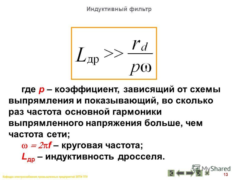 13 где р – коэффициент, зависящий от схемы выпрямления и показывающий, во сколько раз частота основной гармоники выпрямленного напряжения больше, чем частота сети; f – круговая частота; L др – индуктивность дросселя. Индуктивный фильтр