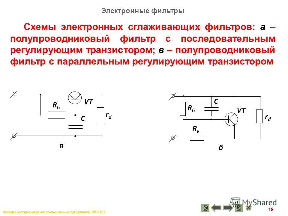 18 Схемы электронных сглаживающих фильтров: а – полупроводниковый фильтр с последовательным регулирующим транзистором; в – полупроводниковый фильтр с параллельным регулирующим транзистором Электронные фильтры а rdrd RбRб C VT б rdrd RбRб C RкRк