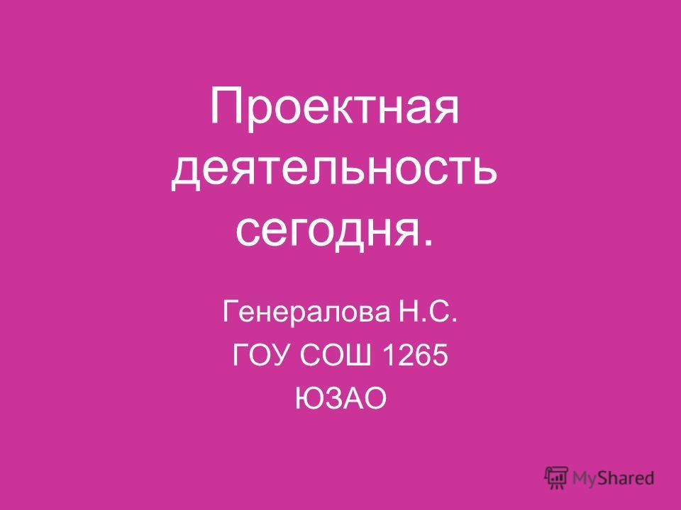 Проектная деятельность сегодня. Генералова Н.С. ГОУ СОШ 1265 ЮЗАО