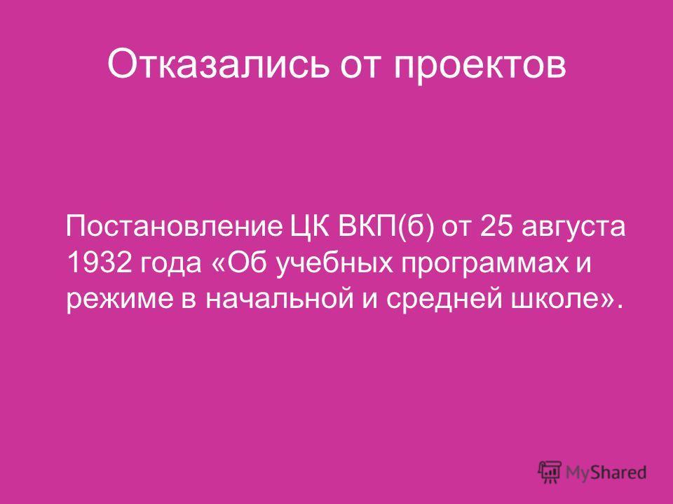 Отказались от проектов Постановление ЦК ВКП(б) от 25 августа 1932 года «Об учебных программах и режиме в начальной и средней школе».