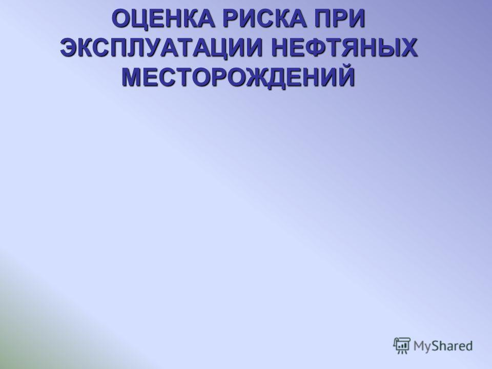 ОЦЕНКА РИСКА ПРИ ЭКСПЛУАТАЦИИ НЕФТЯНЫХ МЕСТОРОЖДЕНИЙ