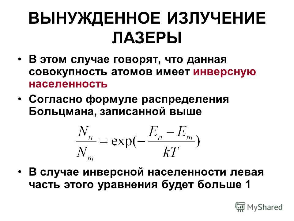 ВЫНУЖДЕННОЕ ИЗЛУЧЕНИЕ ЛАЗЕРЫ В этом случае говорят, что данная совокупность атомов имеет инверсную населенность Согласно формуле распределения Больцмана, записанной выше В случае инверсной населенности левая часть этого уравнения будет больше 1