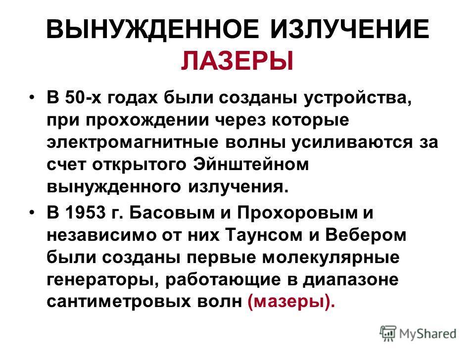 ВЫНУЖДЕННОЕ ИЗЛУЧЕНИЕ ЛАЗЕРЫ В 50-х годах были созданы устройства, при прохождении через которые электромагнитные волны усиливаются за счет открытого Эйнштейном вынужденного излучения. В 1953 г. Басовым и Прохоровым и независимо от них Таунсом и Вебе