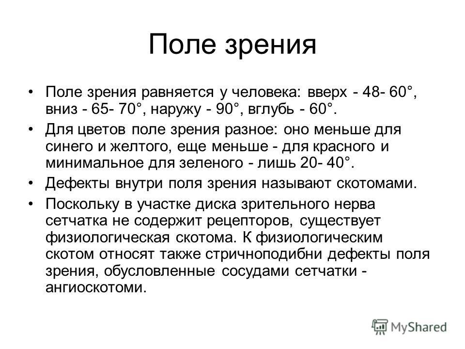 Поле зрения Поле зрения равняется у человека: вверх - 48- 60°, вниз - 65- 70°, наружу - 90°, вглубь - 60°. Для цветов поле зрения разное: оно меньше для синего и желтого, еще меньше - для красного и минимальное для зеленого - лишь 20- 40°. Дефекты вн