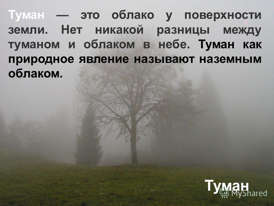 Туман это облако у поверхности земли. Нет никакой разницы между туманом и облаком в небе. Туман как природное явление называют наземным облаком. Туман