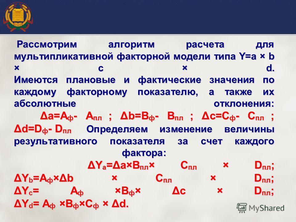 Рассмотрим алгоритм расчета для мультипликативной факторной модели типа Y=a × b × c × d. Имеются плановые и фактические значения по каждому факторному показателю, а также их абсолютные отклонения: Δa=A ф - А пл ; Δb=B ф - B пл ; Δc=C ф - C пл ; Δd=D