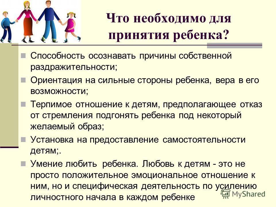 Что необходимо для принятия ребенка? Способность осознавать причины собственной раздражительности; Ориентация на сильные стороны ребенка, вера в его возможности; Терпимое отношение к детям, предполагающее отказ от стремления подгонять ребенка под нек