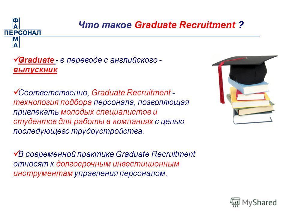 Что такое Graduate Recruitment ? Graduate - в переводе с английского - выпускник Соответственно, Graduate Recruitment - технология подбора персонала, позволяющая привлекать молодых специалистов и студентов для работы в компаниях с целью последующего