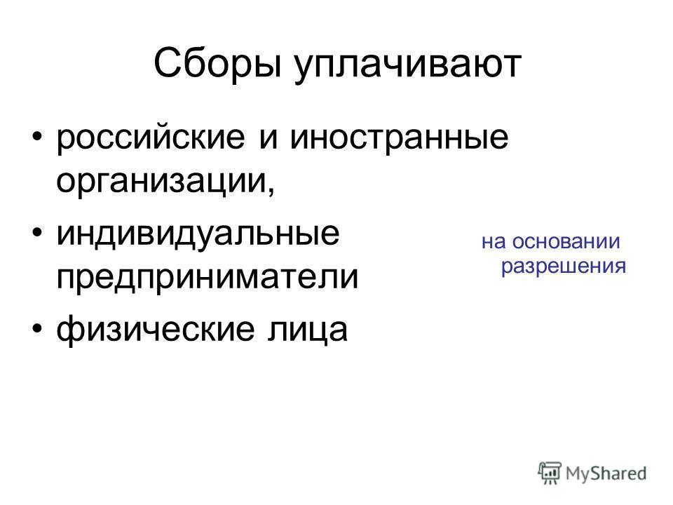 Сборы уплачивают российские и иностранные организации, индивидуальные предприниматели физические лица на основании разрешения