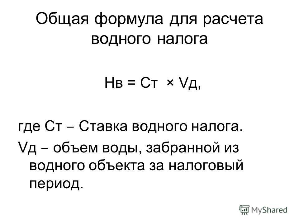 Общая формула для расчета водного налога Нв = Ст × Vд, где Ст Ставка водного налога. Vд объем воды, забранной из водного объекта за налоговый период.