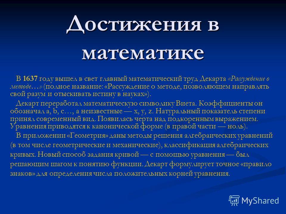 Достижения в математике В 1637 году вышел в свет главный математический труд Декарта «Рассуждение о методе…» (полное название: «Рассуждение о методе, позволяющем направлять свой разум и отыскивать истину в науках»). Декарт переработал математическую