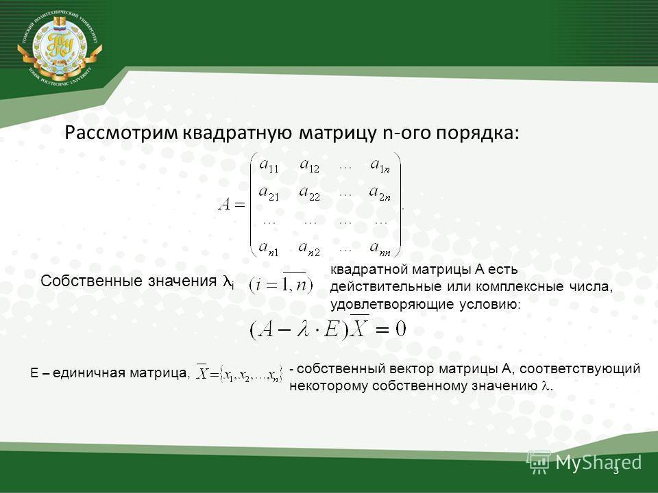 3 Рассмотрим квадратную матрицу n-ого порядка: Собственные значения i квадратной матрицы A есть действительные или комплексные числа, удовлетворяющие условию : E – единичная матрица, - собственный вектор матрицы A, соответствующий некоторому собствен