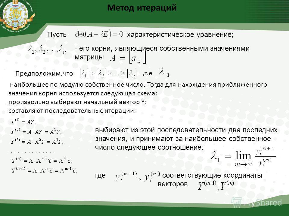 Метод итераций Пустьхарактеристическое уравнение; - его корни, являющиеся собственными значениями матрицы Предположим, что,т.е. наибольшее по модулю собственное число. Тогда для нахождения приближенного значения корня используется следующая схема: пр