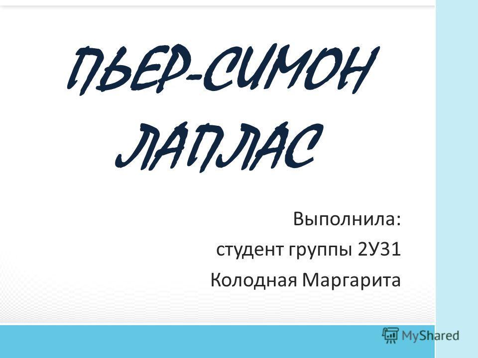 ПЬЕР-СИМОН ЛАПЛАС Выполнила: студент группы 2У31 Колодная Маргарита