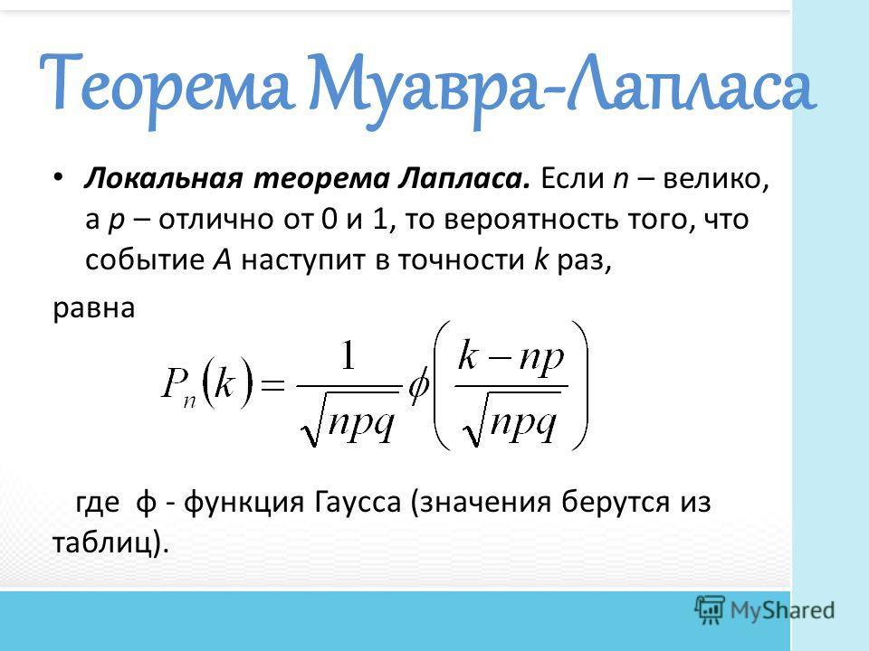 Теорема Муавра-Лапласа Локальная теорема Лапласа. Если n – велико, а р – отлично от 0 и 1, то вероятность того, что событие A наступит в точности k раз, равна где φ - функция Гаусса (значения берутся из таблиц).