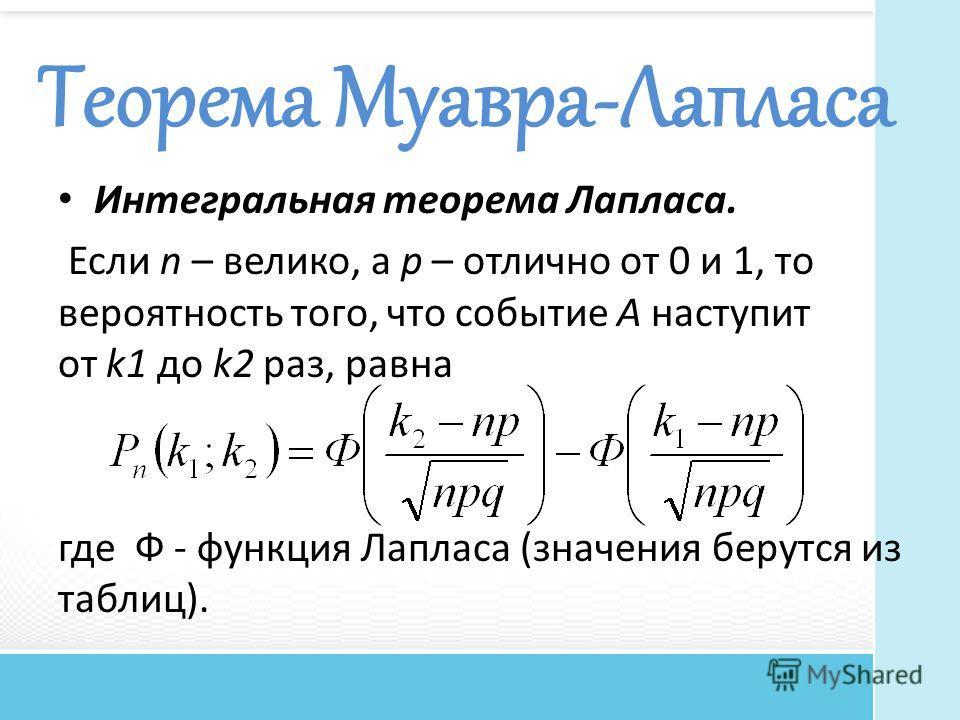 Теорема Муавра-Лапласа Интегральная теорема Лапласа. Если n – велико, а р – отлично от 0 и 1, то вероятность того, что событие A наступит от k1 до k2 раз, равна где Ф - функция Лапласа (значения берутся из таблиц).