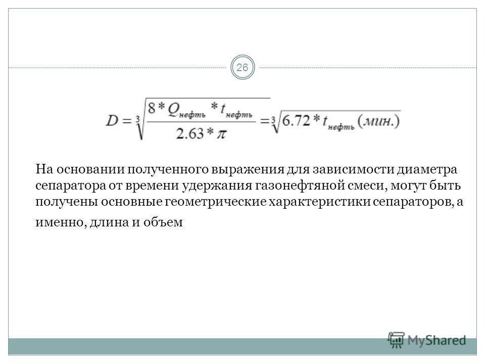 26 На основании полученного выражения для зависимости диаметра сепаратора от времени удержания газонефтяной смеси, могут быть получены основные геометрические характеристики сепараторов, а именно, длина и объем