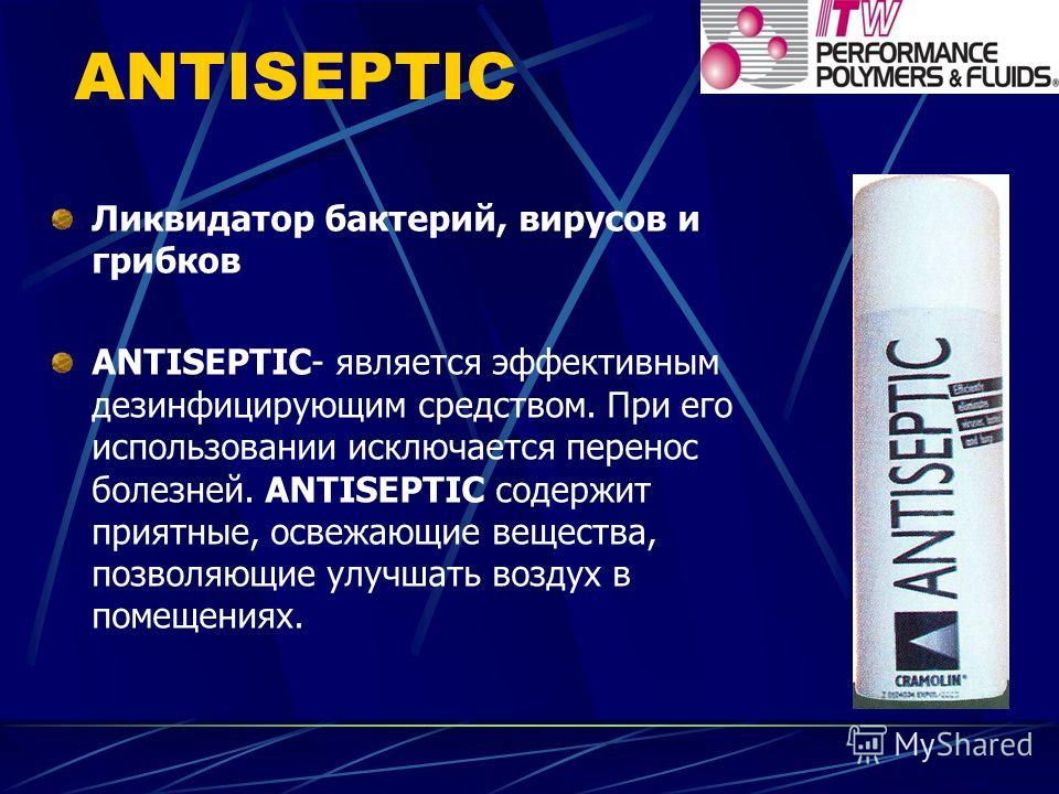 ANTISEPTIC Ликвидатор бактерий, вирусов и грибков ANTISEPTIC- является эффективным дезинфицирующим средством. При его использовании исключается перенос болезней. ANTISEPTIC содержит приятные, освежающие вещества, позволяющие улучшать воздух в помещен