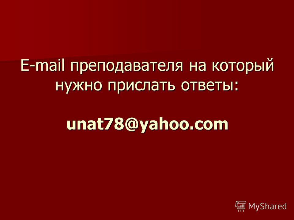 E-mail преподавателя на который нужно прислать ответы: unat78@yahoo.com