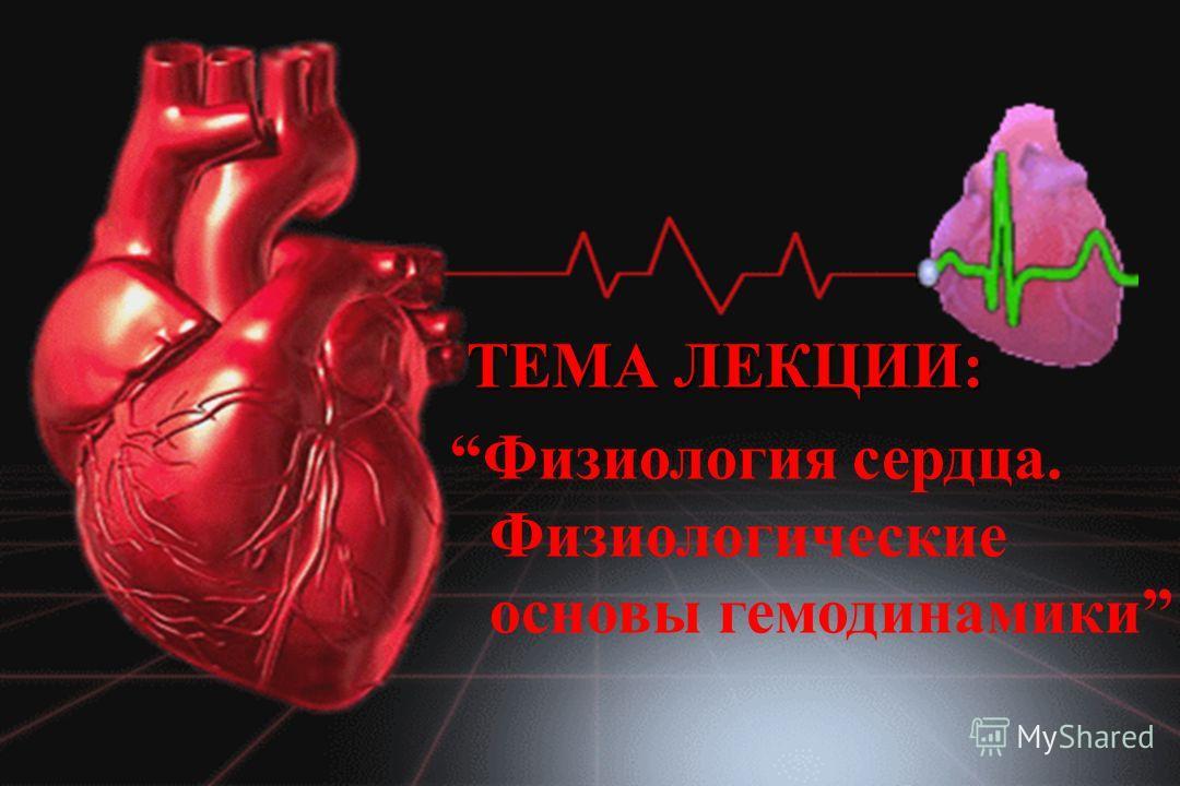 ТЕМА ЛЕКЦИИ: Физиология сердца. Физиологические основы гемодинамики