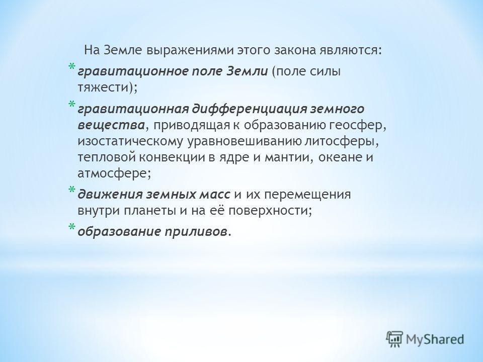 На Земле выражениями этого закона являются: * гравитационное поле Земли (поле силы тяжести); * гравитационная дифференциация земного вещества, приводящая к образованию геосфер, изостатическому уравновешиванию литосферы, тепловой конвекции в ядре и м