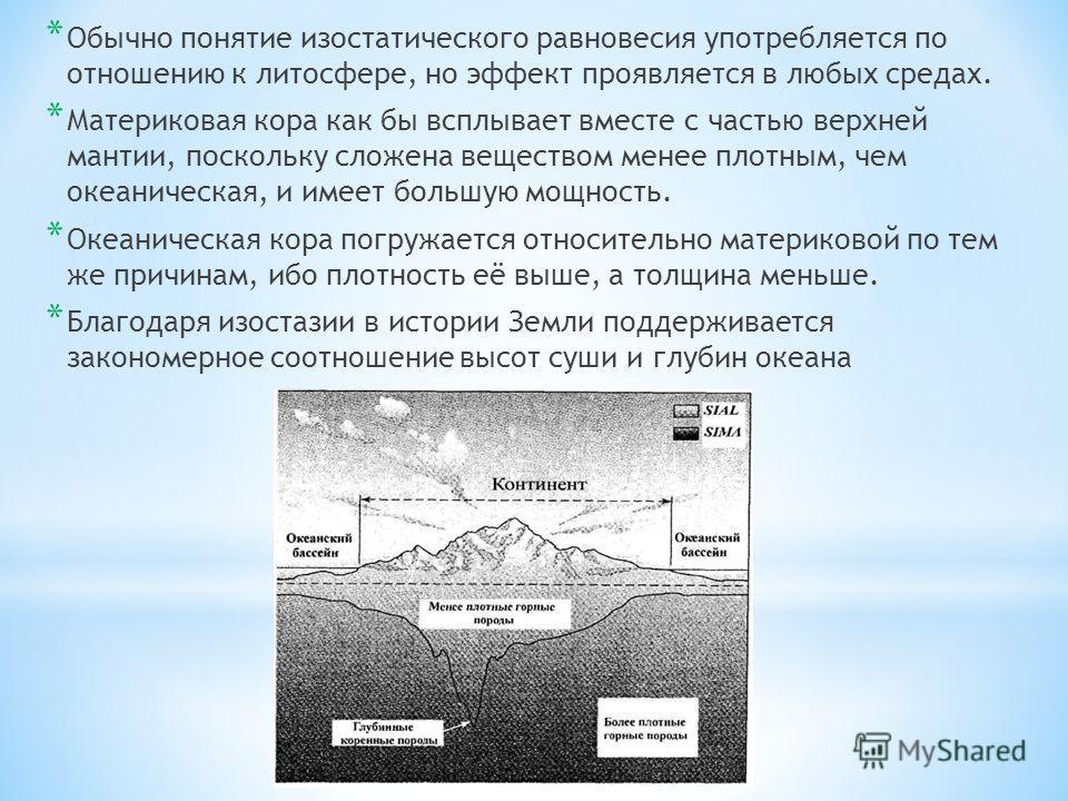 * Обычно понятие изостатического равновесия употребляется по отношению к литосфере, но эффект проявляется в любых средах. * Материковая кора как бы всплывает вместе с частью верхней мантии, поскольку сложена веществом менее плотным, чем океаническая,