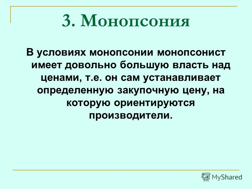 3. Монопсония В условиях монопсонии монопсонист имеет довольно большую власть над ценами, т.е. он сам устанавливает определенную закупочную цену, на которую ориентируются производители.