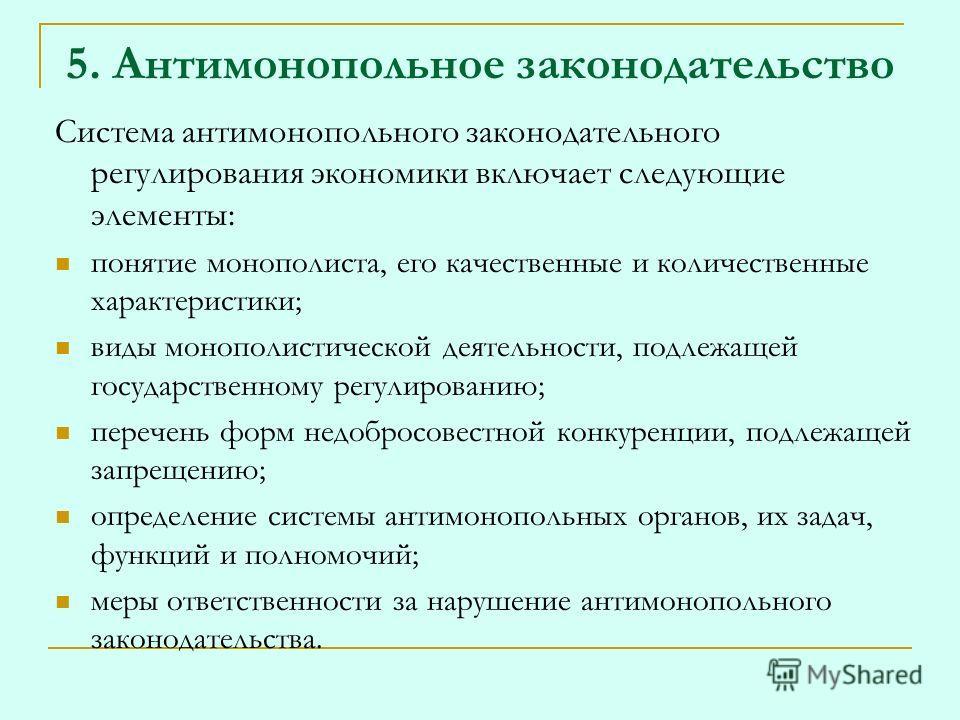 5. Антимонопольное законодательство Система антимонопольного законодательного регулирования экономики включает следующие элементы: понятие монополиста, его качественные и количественные характеристики; виды монополистической деятельности, подлежащей