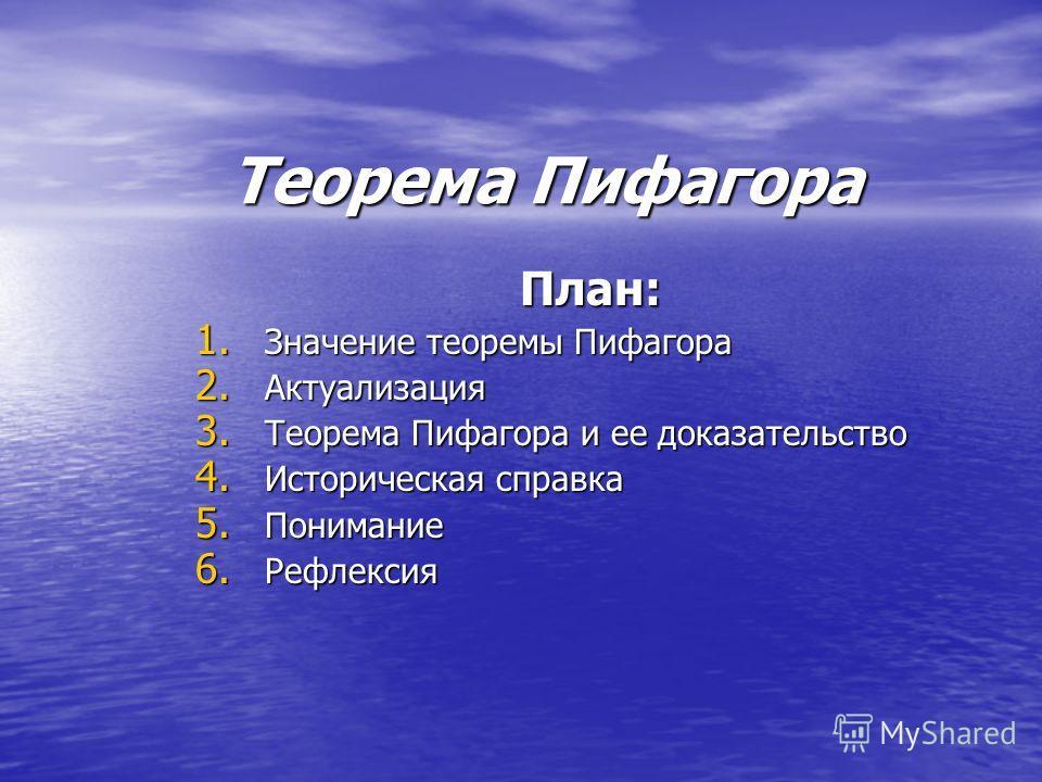 Теорема Пифагора План: 1. Значение теоремы Пифагора 2. Актуализация 3. Теорема Пифагора и ее доказательство 4. Историческая справка 5. Понимание 6. Рефлексия