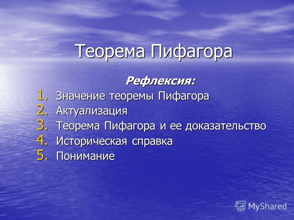 Теорема Пифагора Рефлексия: 1. Значение теоремы Пифагора 2. Актуализация 3. Теорема Пифагора и ее доказательство 4. Историческая справка 5. Понимание
